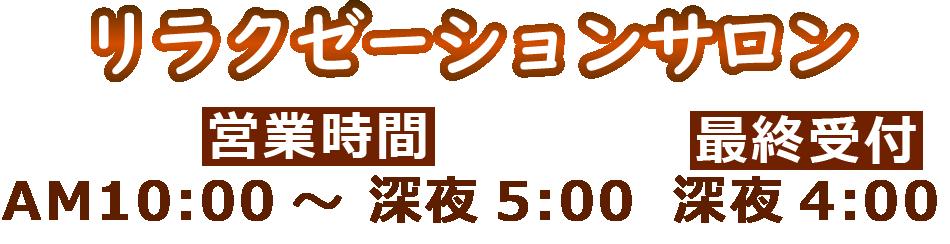 リラクゼーションサロン 営業時間:AM10:00?深夜5:00 最終受付:深夜4:00
